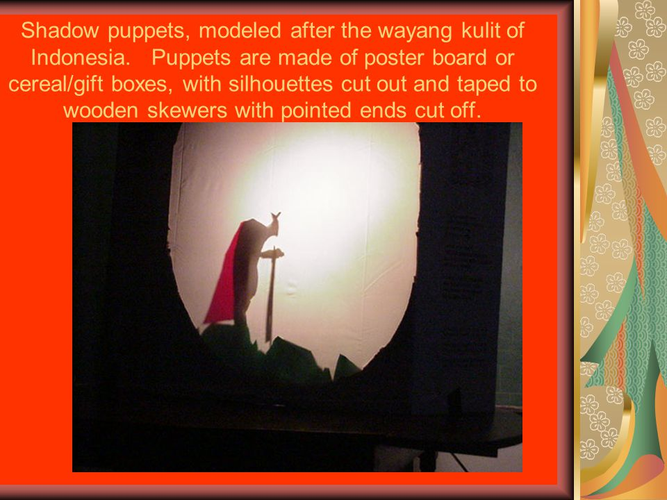 Shadow puppets, modeled after the wayang kulit of Indonesia.