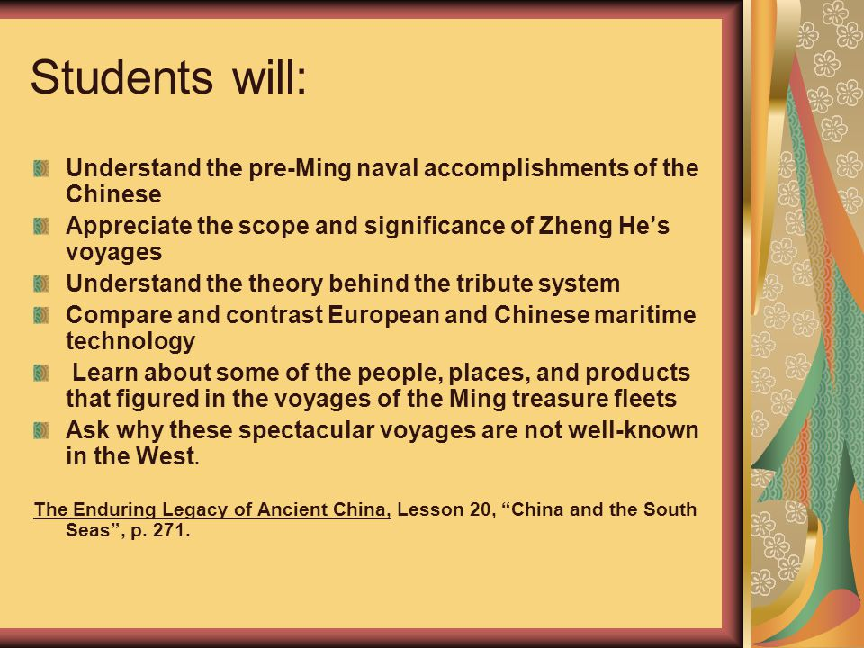 Students will: Understand the pre-Ming naval accomplishments of the Chinese Appreciate the scope and significance of Zheng He's voyages Understand the theory behind the tribute system Compare and contrast European and Chinese maritime technology Learn about some of the people, places, and products that figured in the voyages of the Ming treasure fleets Ask why these spectacular voyages are not well-known in the West.