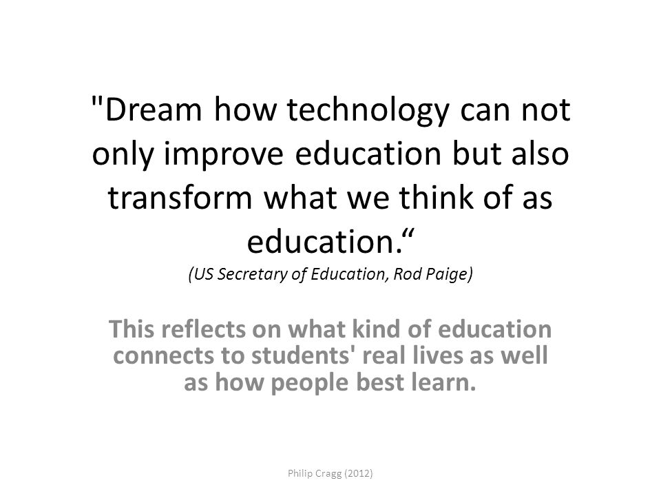 Dream how technology can not only improve education but also transform what we think of as education. (US Secretary of Education, Rod Paige) This reflects on what kind of education connects to students real lives as well as how people best learn.