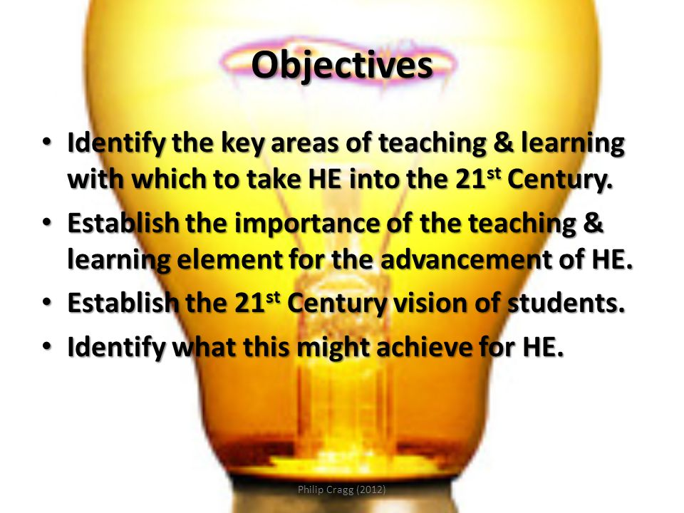 Objectives Identify the key areas of teaching & learning with which to take HE into the 21 st Century.