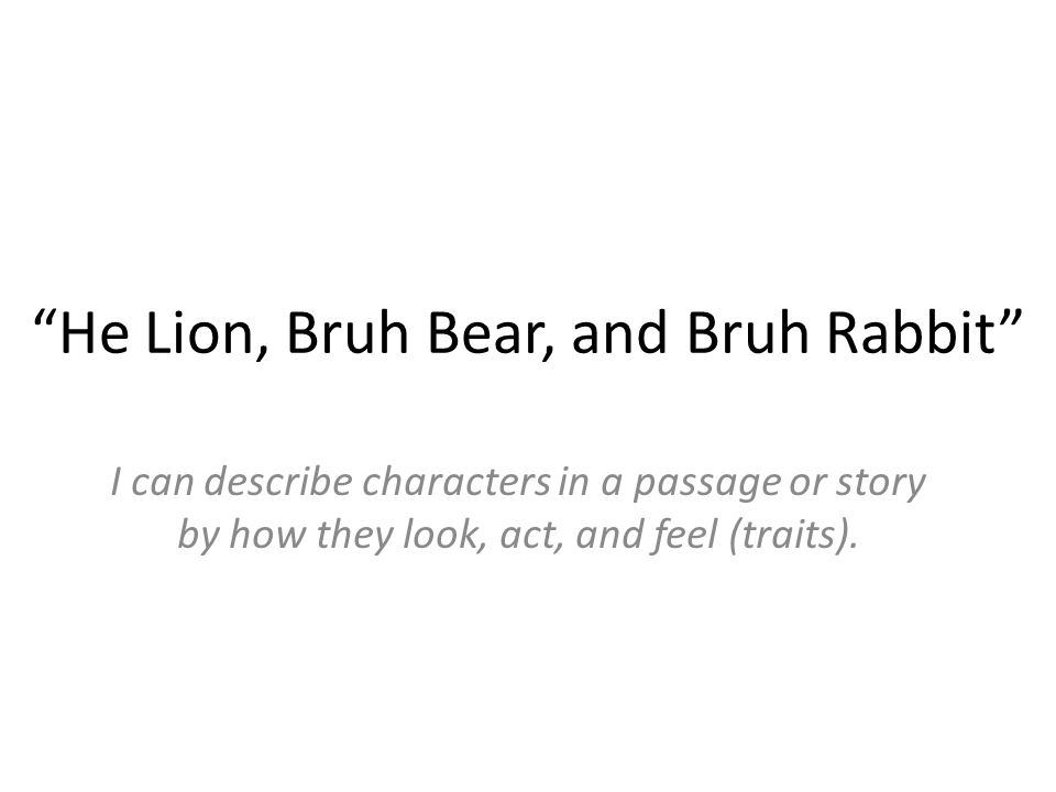 He Lion, Bruh Bear, and Bruh Rabbit I can describe characters in a passage or story by how they look, act, and feel (traits).