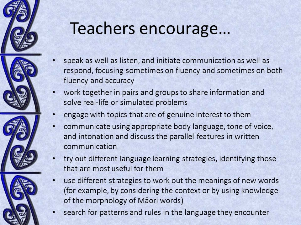 Teachers encourage… speak as well as listen, and initiate communication as well as respond, focusing sometimes on fluency and sometimes on both fluency and accuracy work together in pairs and groups to share information and solve real-life or simulated problems engage with topics that are of genuine interest to them communicate using appropriate body language, tone of voice, and intonation and discuss the parallel features in written communication try out different language learning strategies, identifying those that are most useful for them use different strategies to work out the meanings of new words (for example, by considering the context or by using knowledge of the morphology of Māori words) search for patterns and rules in the language they encounter