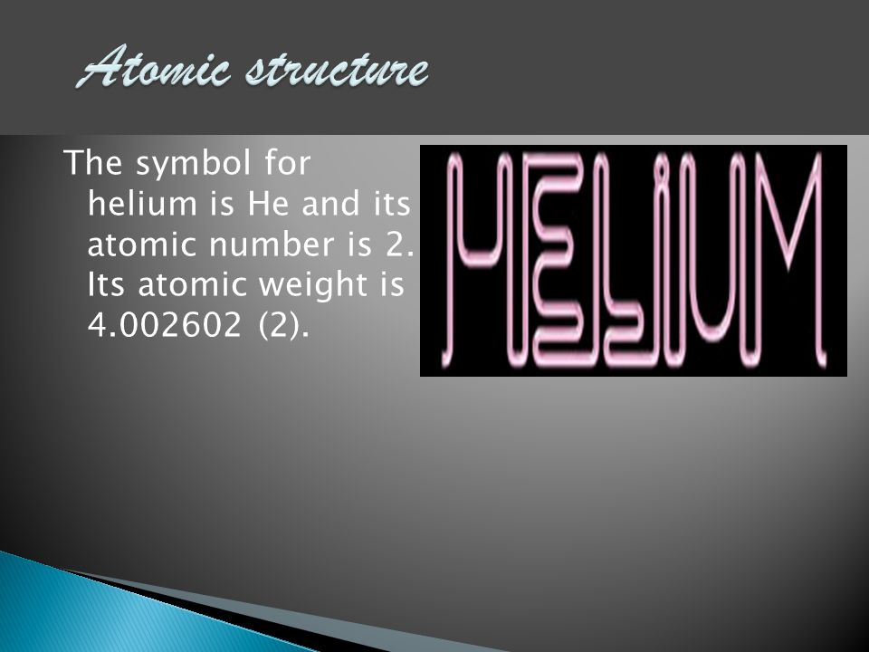 The symbol for helium is He and its atomic number is 2. Its atomic weight is 4.002602 (2).