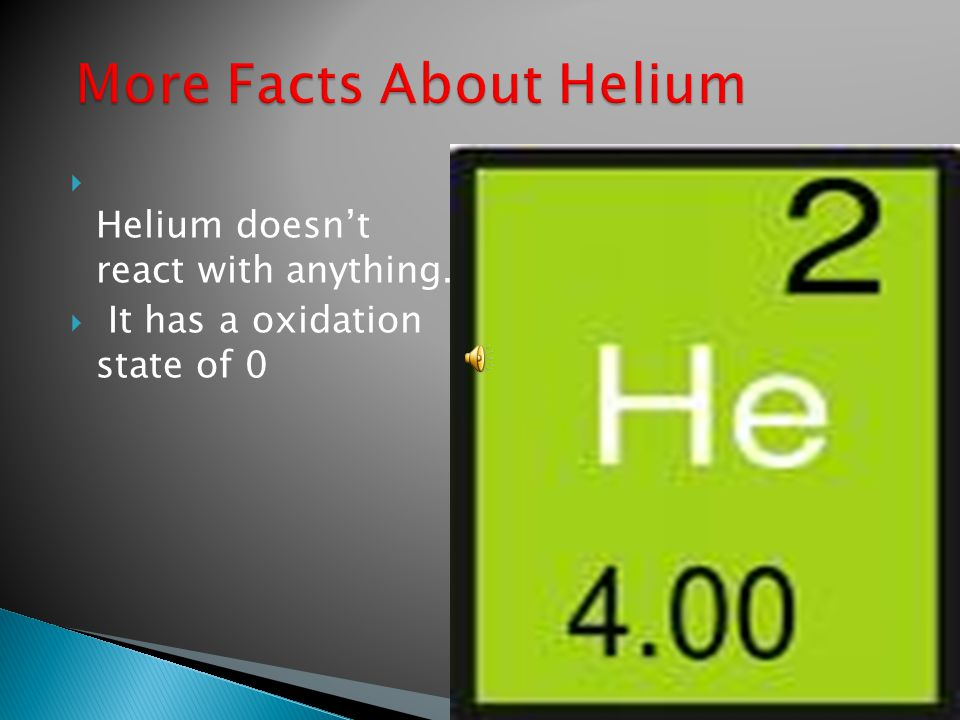  Helium doesn't react with anything.  It has a oxidation state of 0