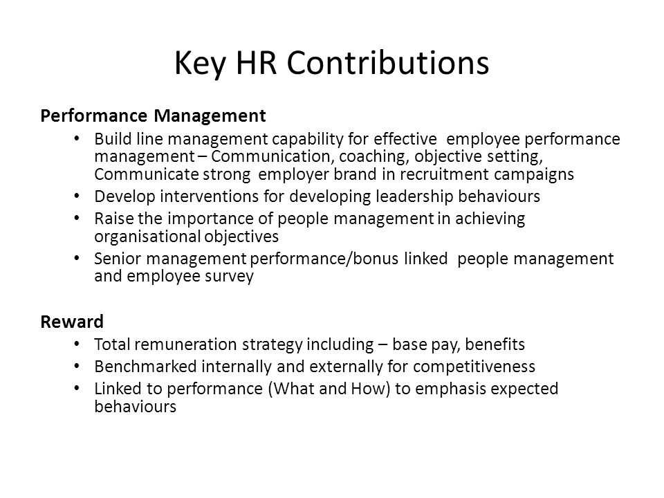 Key HR Contributions Performance Management Build line management capability for effective employee performance management – Communication, coaching,