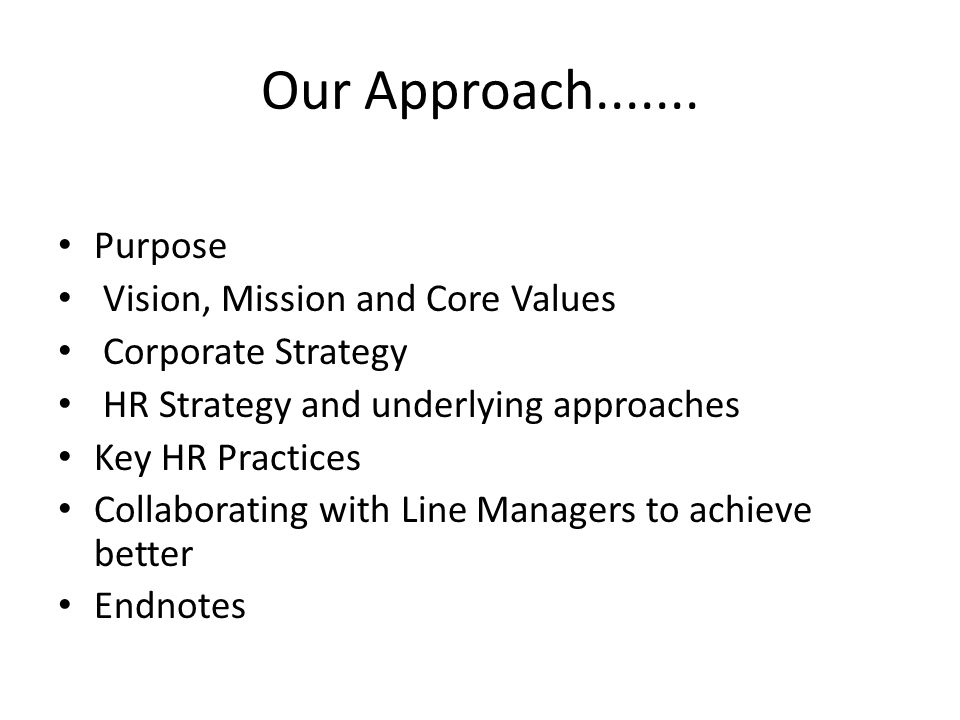 Our Approach....... Purpose Vision, Mission and Core Values Corporate Strategy HR Strategy and underlying approaches Key HR Practices Collaborating wi