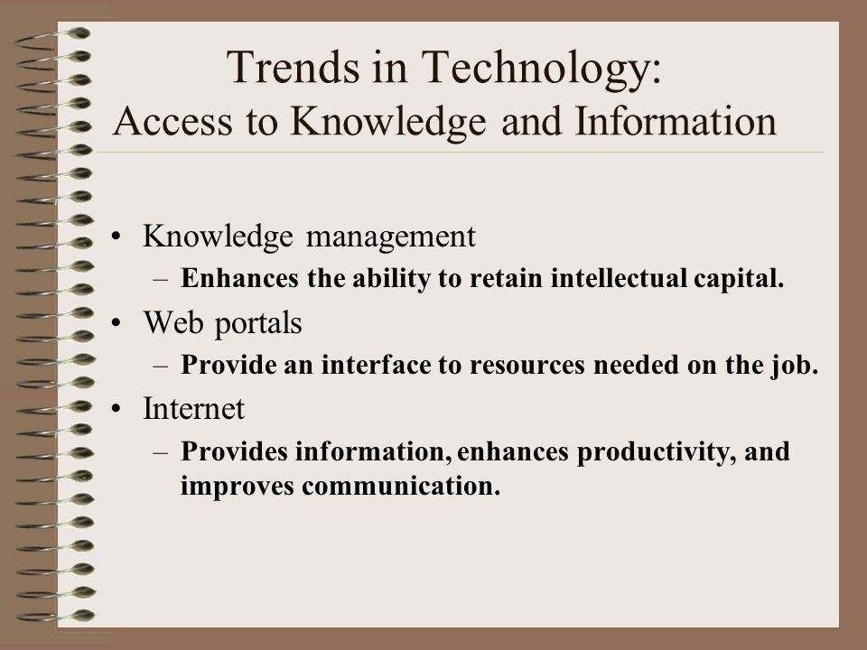 Trends in Technology: Access to Knowledge and Information Knowledge management –Enhances the ability to retain intellectual capital. Web portals –Prov