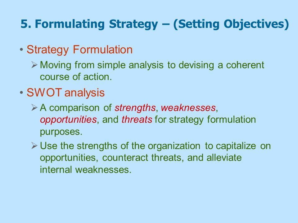 5. Formulating Strategy – (Setting Objectives) Strategy Formulation  Moving from simple analysis to devising a coherent course of action. SWOT analys