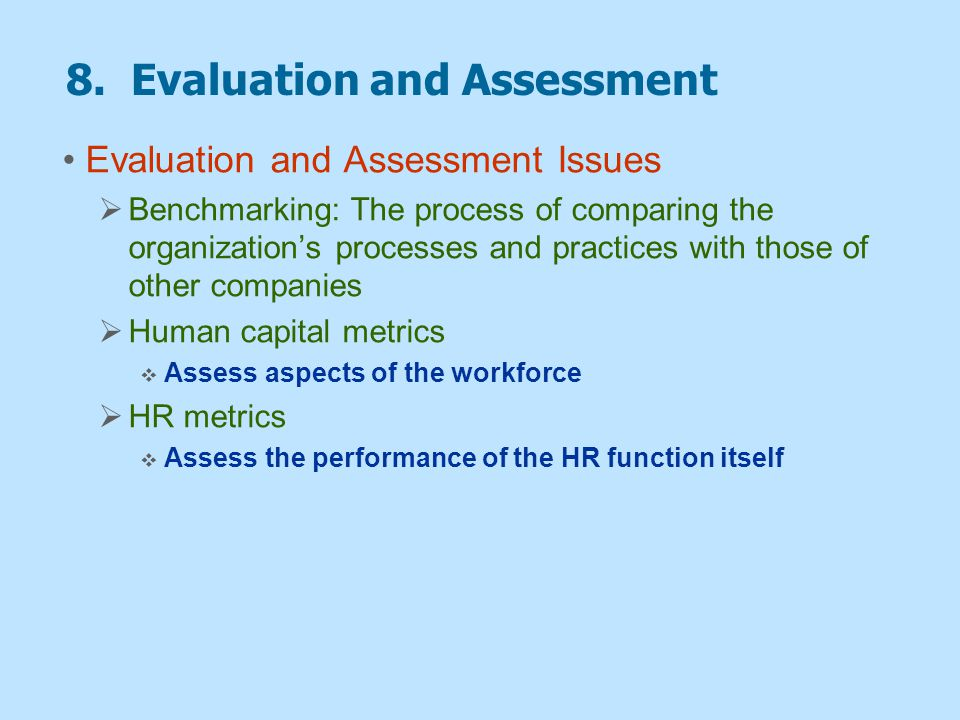 8. Evaluation and Assessment Evaluation and Assessment Issues  Benchmarking: The process of comparing the organization's processes and practices with