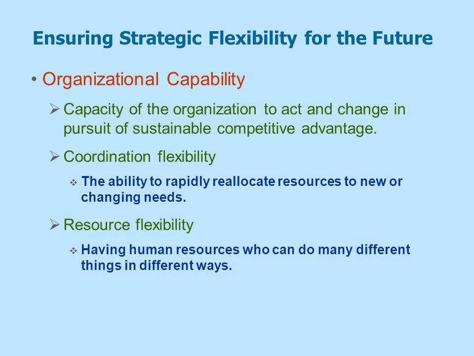 Ensuring Strategic Flexibility for the Future Organizational Capability  Capacity of the organization to act and change in pursuit of sustainable com