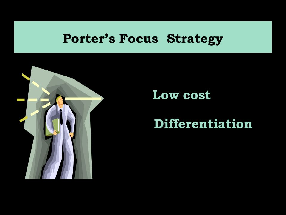 Porter's Focus Strategy Low cost Differentiation