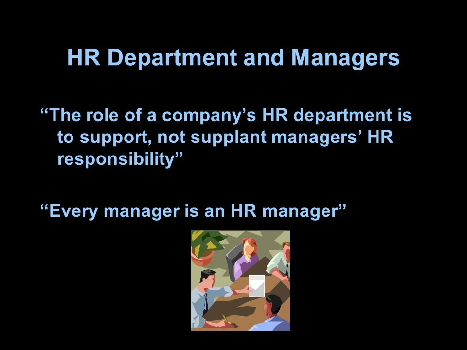 "HR Department and Managers ""The role of a company's HR department is to support, not supplant managers' HR responsibility"" ""Every manager is an HR man"