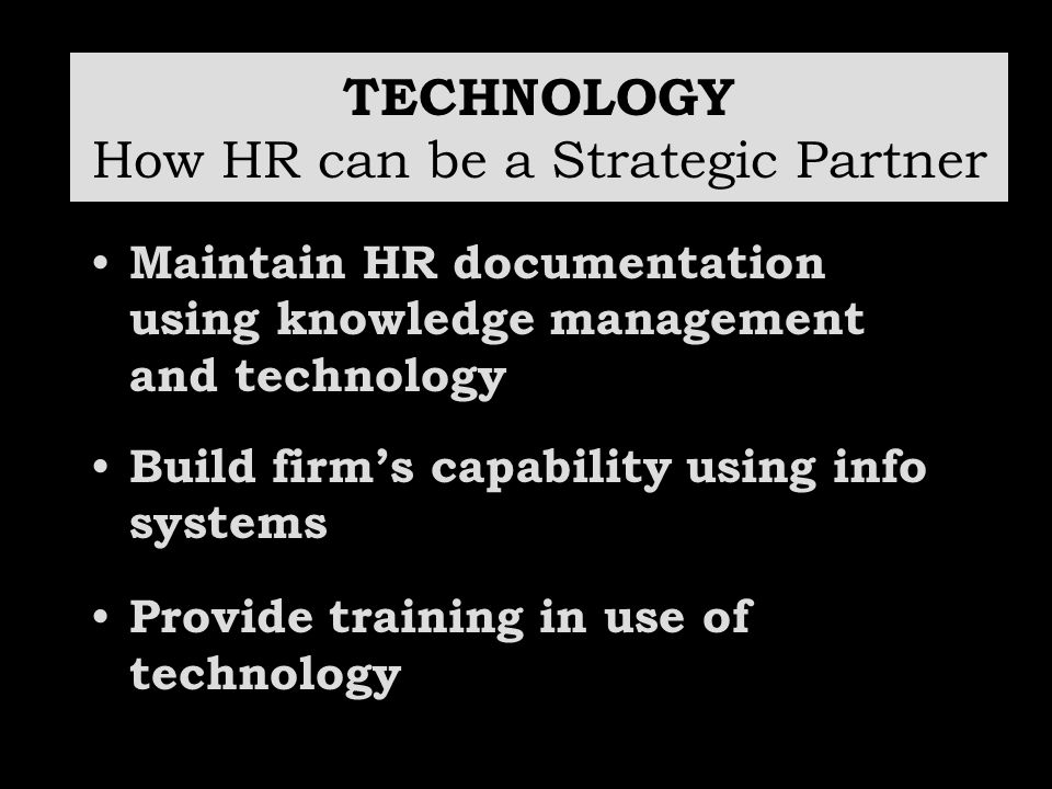 TECHNOLOGY How HR can be a Strategic Partner Maintain HR documentation using knowledge management and technology Build firm's capability using info sy