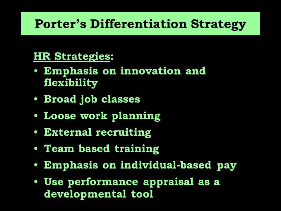 Porter's Differentiation Strategy HR Strategies: Emphasis on innovation and flexibility Broad job classes Loose work planning External recruiting Team