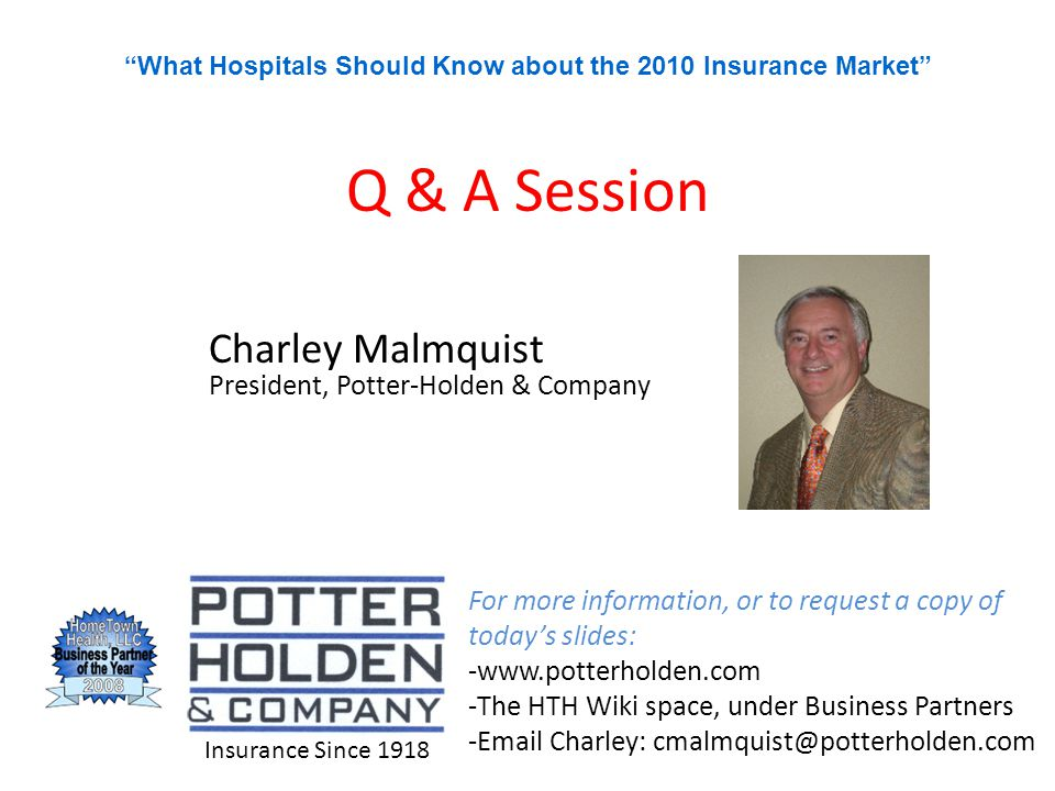 Q & A Session Charley Malmquist President, Potter-Holden & Company For more information, or to request a copy of today's slides: -www.potterholden.com -The HTH Wiki space, under Business Partners -Email Charley: cmalmquist@potterholden.com Insurance Since 1918 What Hospitals Should Know about the 2010 Insurance Market