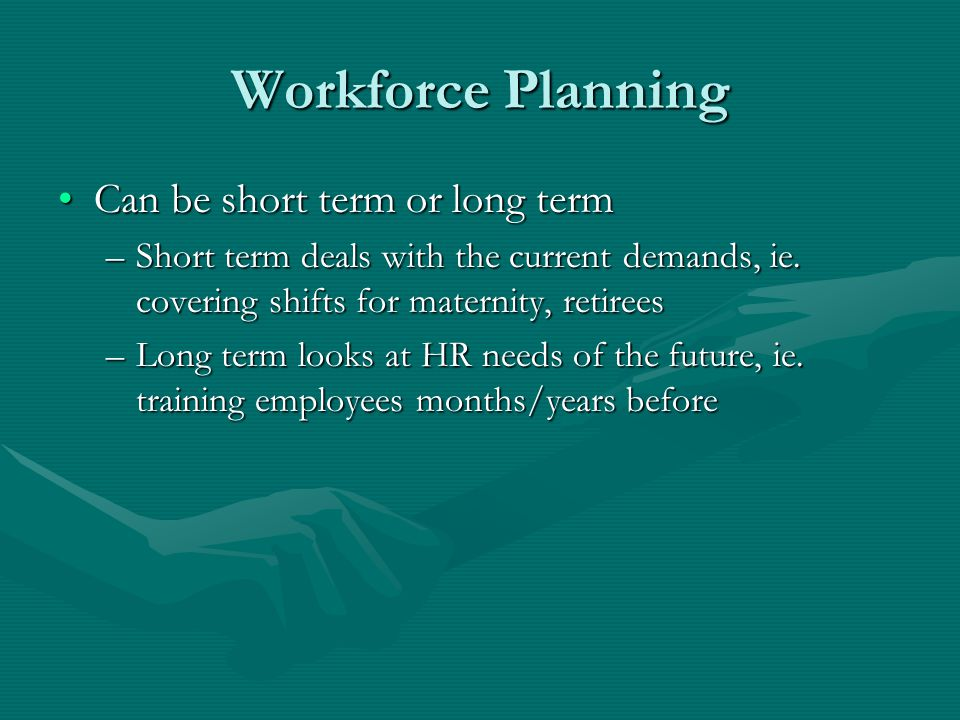 Workforce Planning Can be short term or long termCan be short term or long term –Short term deals with the current demands, ie.