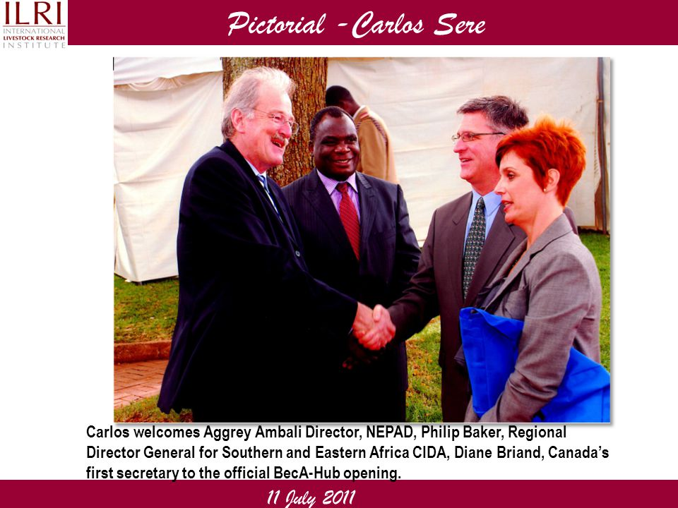 Pictorial -Carlos Sere 11 July 2011 Carlos welcomes Aggrey Ambali Director, NEPAD, Philip Baker, Regional Director General for Southern and Eastern Africa CIDA, Diane Briand, Canada's first secretary to the official BecA-Hub opening.