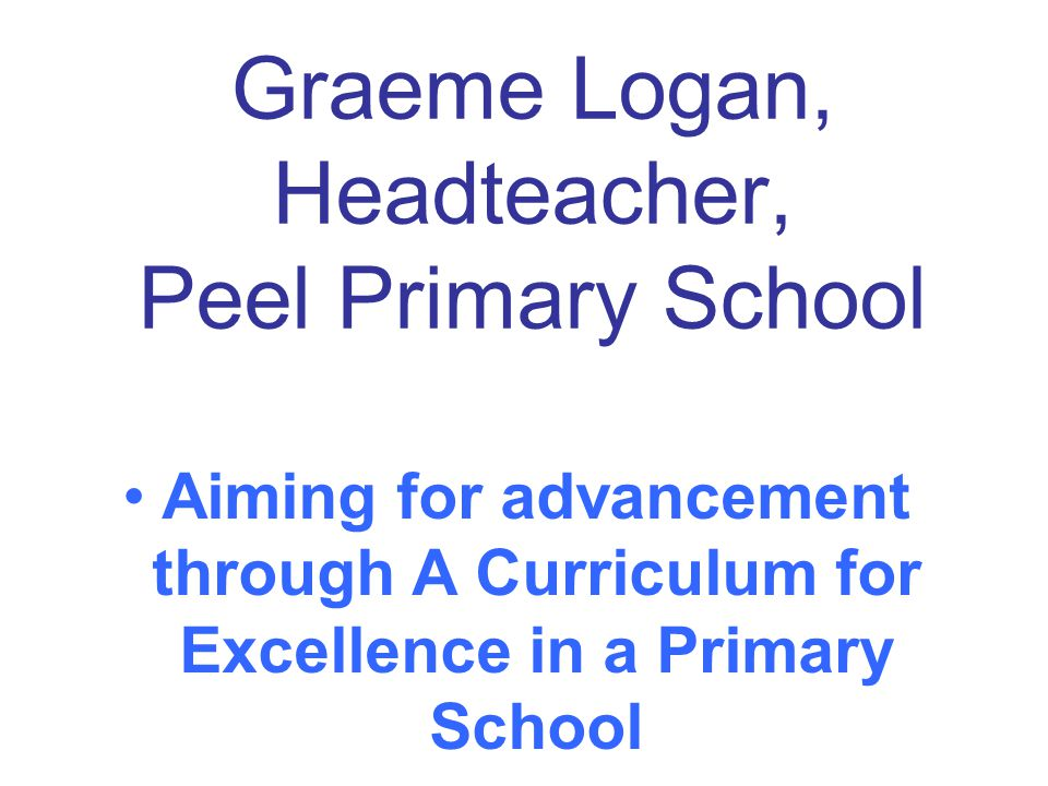 Graeme Logan, Headteacher, Peel Primary School Aiming for advancement through A Curriculum for Excellence in a Primary School