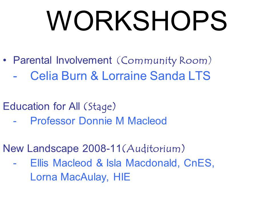 WORKSHOPS Parental Involvement (Community Room) -Celia Burn & Lorraine Sanda LTS Education for All (Stage) -Professor Donnie M Macleod New Landscape 2008-11 (Auditorium) -Ellis Macleod & Isla Macdonald, CnES, Lorna MacAulay, HIE