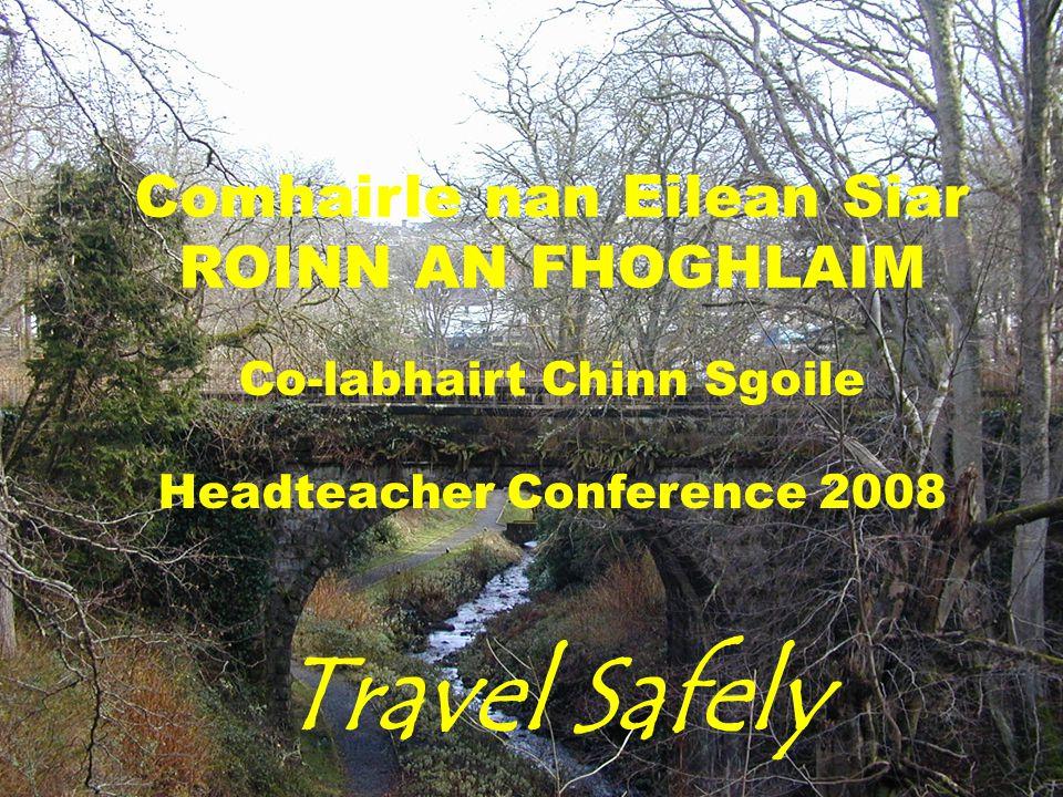 Comhairle nan Eilean Siar ROINN AN FHOGHLAIM Co-labhairt Chinn Sgoile Headteacher Conference 2008 Travel Safely