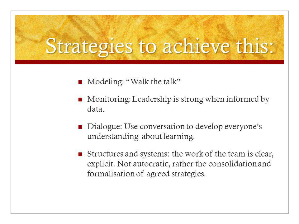 Strategies to achieve this: Modeling: Walk the talk Monitoring: Leadership is strong when informed by data.