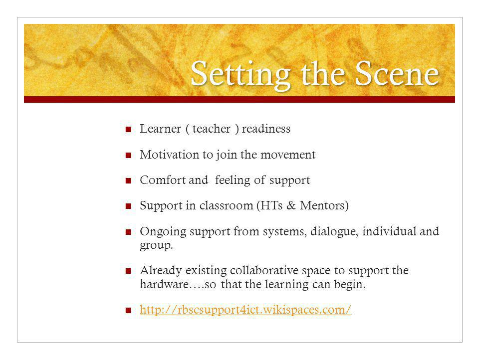 Setting the Scene Learner ( teacher ) readiness Motivation to join the movement Comfort and feeling of support Support in classroom (HTs & Mentors) Ongoing support from systems, dialogue, individual and group.