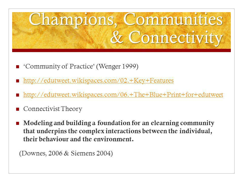 Champions, Communities & Connectivity 'Community of Practice' (Wenger 1999) http://edutweet.wikispaces.com/02.+Key+Features http://edutweet.wikispaces.com/06.+The+Blue+Print+for+edutweet Connectivist Theory Modeling and building a foundation for an elearning community that underpins the complex interactions between the individual, their behaviour and the environment.