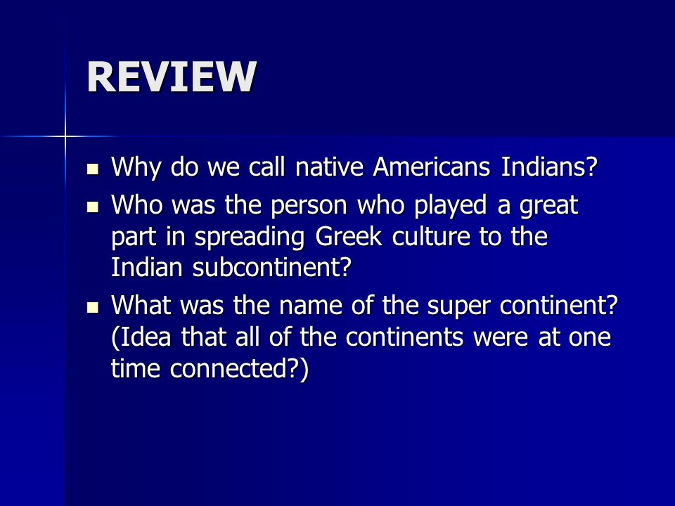 REVIEW Why do we call native Americans Indians? Why do we call native Americans Indians? Who was the person who played a great part in spreading Greek