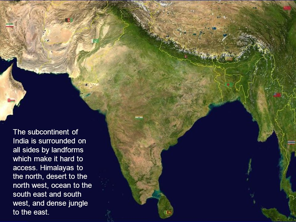 The subcontinent of India is surrounded on all sides by landforms which make it hard to access. Himalayas to the north, desert to the north west, ocea