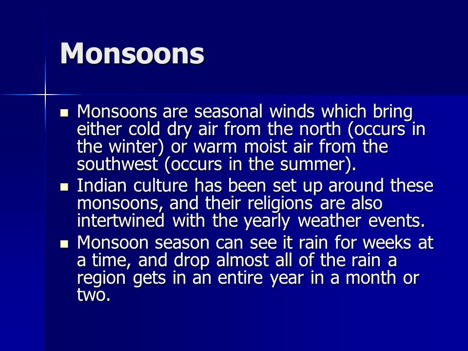 Monsoons Monsoons are seasonal winds which bring either cold dry air from the north (occurs in the winter) or warm moist air from the southwest (occur