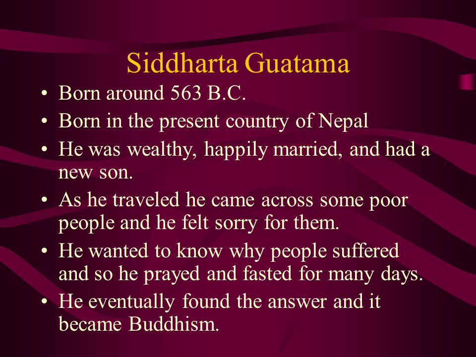 Siddharta Guatama Born around 563 B.C. Born in the present country of Nepal He was wealthy, happily married, and had a new son. As he traveled he came