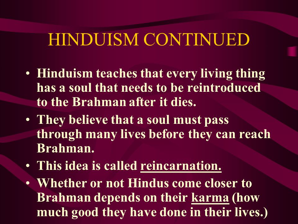 HINDUISM CONTINUED Hinduism teaches that every living thing has a soul that needs to be reintroduced to the Brahman after it dies. They believe that a