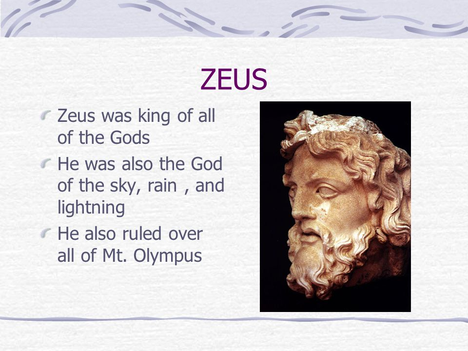ZEUS Zeus was king of all of the Gods He was also the God of the sky, rain, and lightning He also ruled over all of Mt.