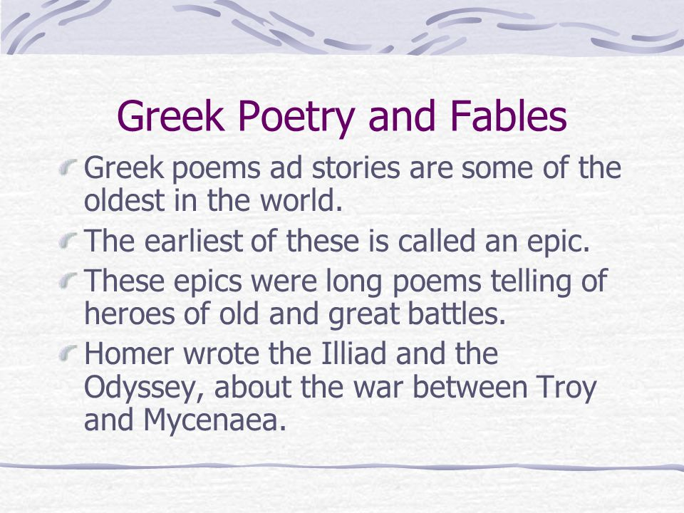 Greek Poetry and Fables Greek poems ad stories are some of the oldest in the world.