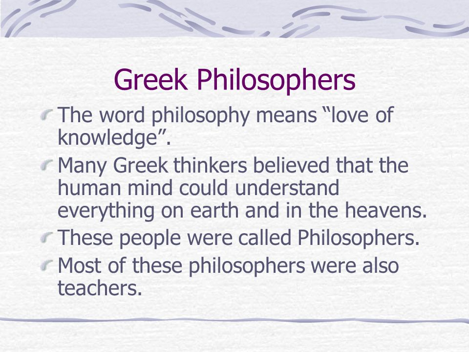 Greek Philosophers The word philosophy means love of knowledge .