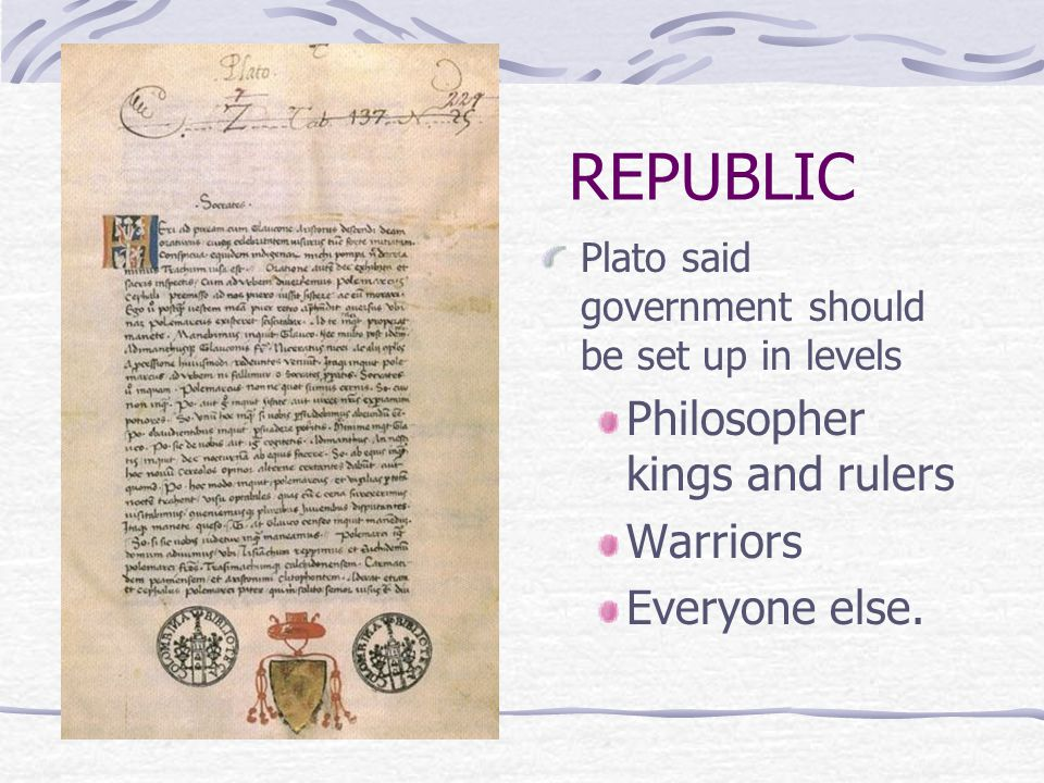 REPUBLIC Plato said government should be set up in levels Philosopher kings and rulers Warriors Everyone else.