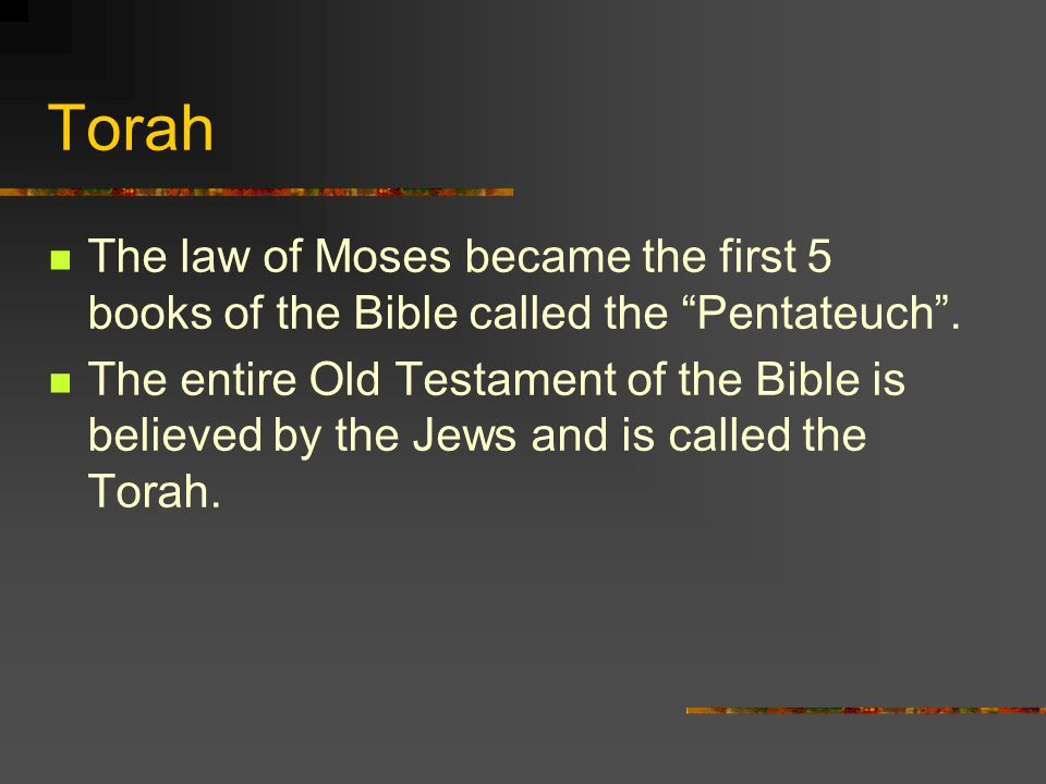 Torah The law of Moses became the first 5 books of the Bible called the Pentateuch .