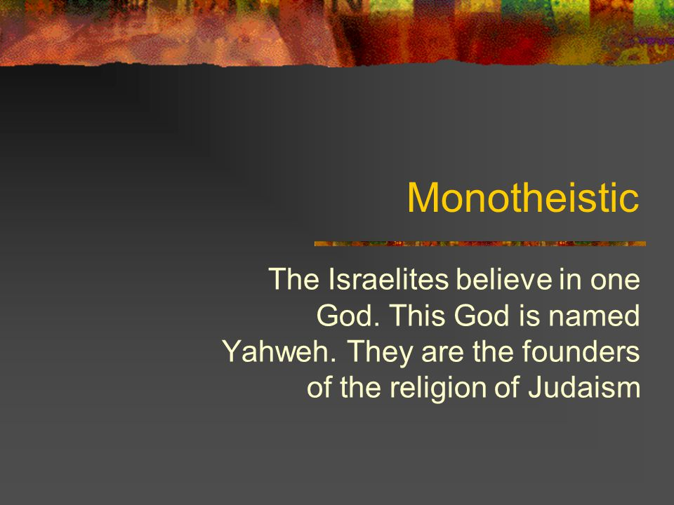 Monotheistic The Israelites believe in one God. This God is named Yahweh.