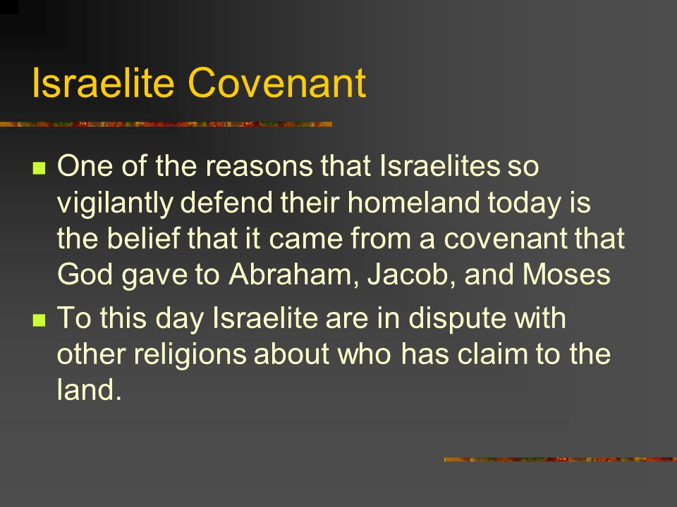 Israelite Covenant One of the reasons that Israelites so vigilantly defend their homeland today is the belief that it came from a covenant that God gave to Abraham, Jacob, and Moses To this day Israelite are in dispute with other religions about who has claim to the land.