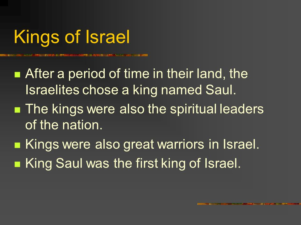 Kings of Israel After a period of time in their land, the Israelites chose a king named Saul.