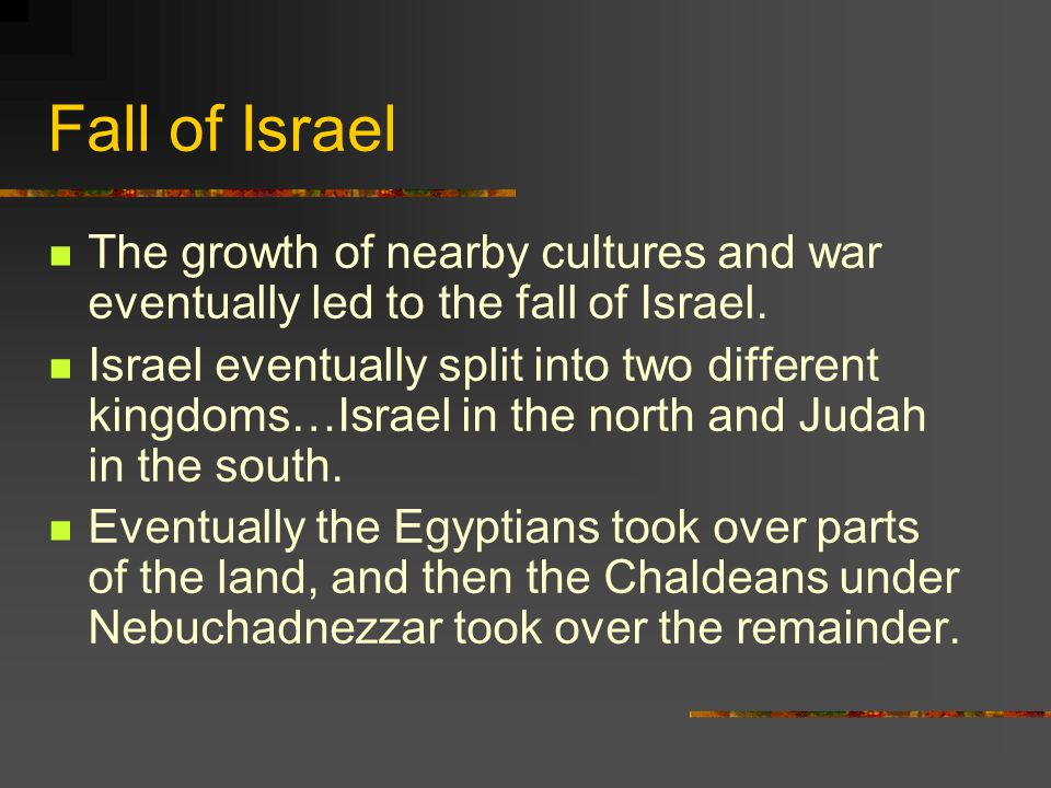 Fall of Israel The growth of nearby cultures and war eventually led to the fall of Israel.