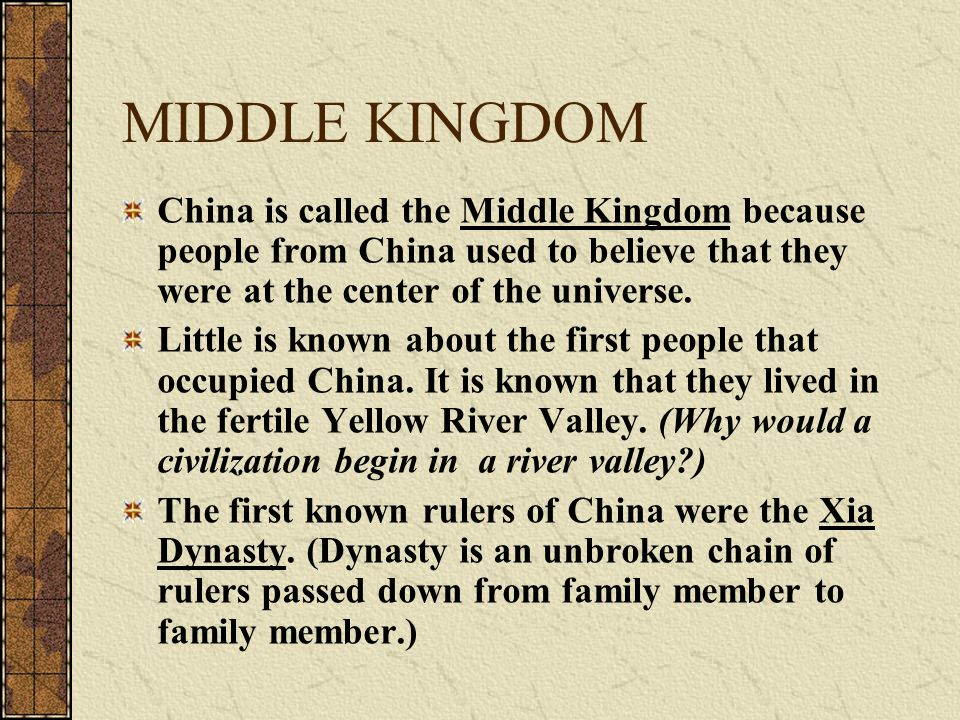 MIDDLE KINGDOM China is called the Middle Kingdom because people from China used to believe that they were at the center of the universe. Little is kn