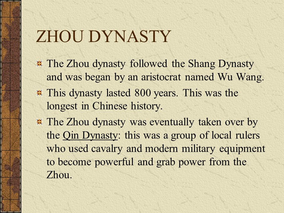 ZHOU DYNASTY The Zhou dynasty followed the Shang Dynasty and was began by an aristocrat named Wu Wang. This dynasty lasted 800 years. This was the lon