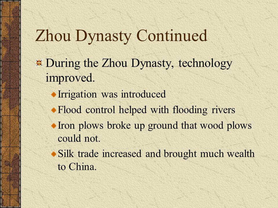 Zhou Dynasty Continued During the Zhou Dynasty, technology improved. Irrigation was introduced Flood control helped with flooding rivers Iron plows br