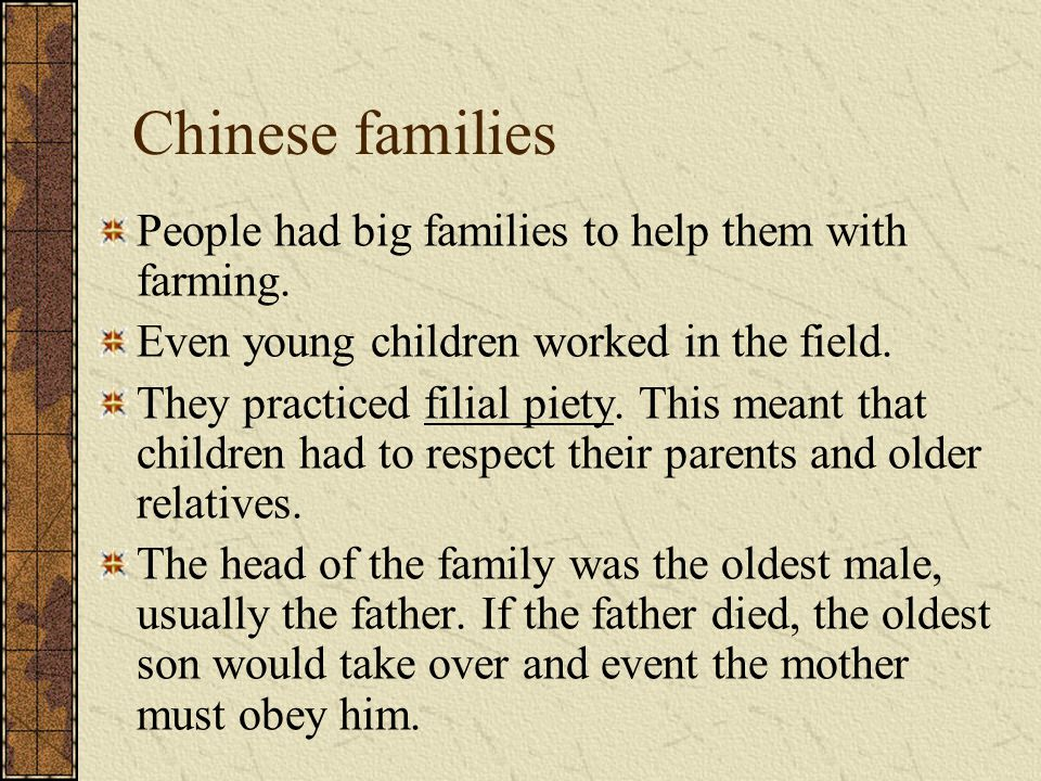 Chinese families People had big families to help them with farming. Even young children worked in the field. They practiced filial piety. This meant t