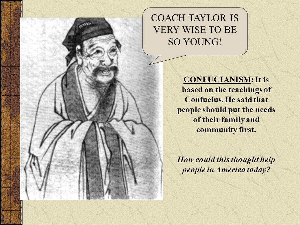 CONFUCIANISM: It is based on the teachings of Confucius. He said that people should put the needs of their family and community first. How could this
