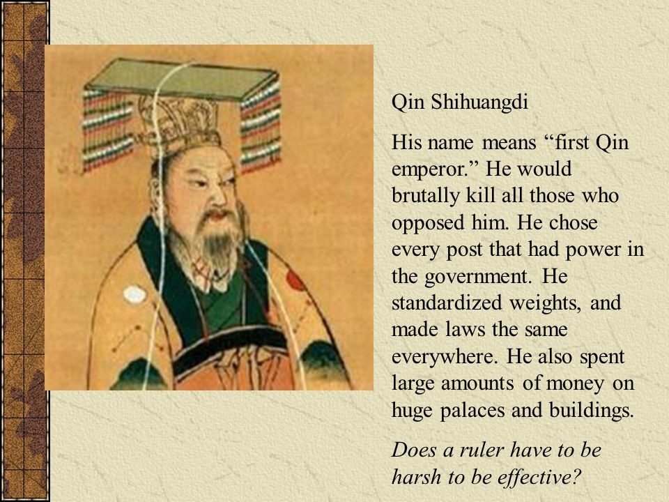 """Qin Shihuangdi His name means """"first Qin emperor."""" He would brutally kill all those who opposed him. He chose every post that had power in the governm"""
