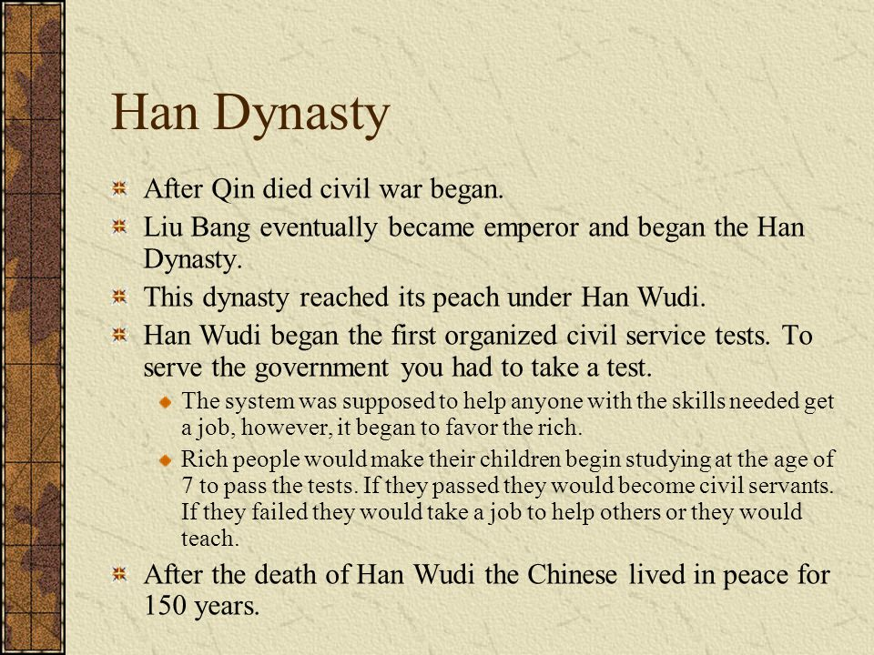 Han Dynasty After Qin died civil war began. Liu Bang eventually became emperor and began the Han Dynasty. This dynasty reached its peach under Han Wud