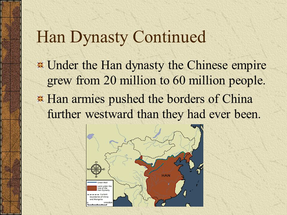Han Dynasty Continued Under the Han dynasty the Chinese empire grew from 20 million to 60 million people. Han armies pushed the borders of China furth