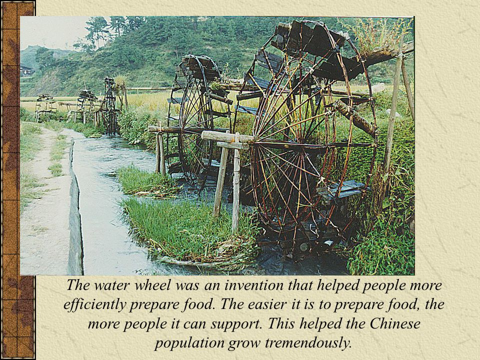 The water wheel was an invention that helped people more efficiently prepare food. The easier it is to prepare food, the more people it can support. T